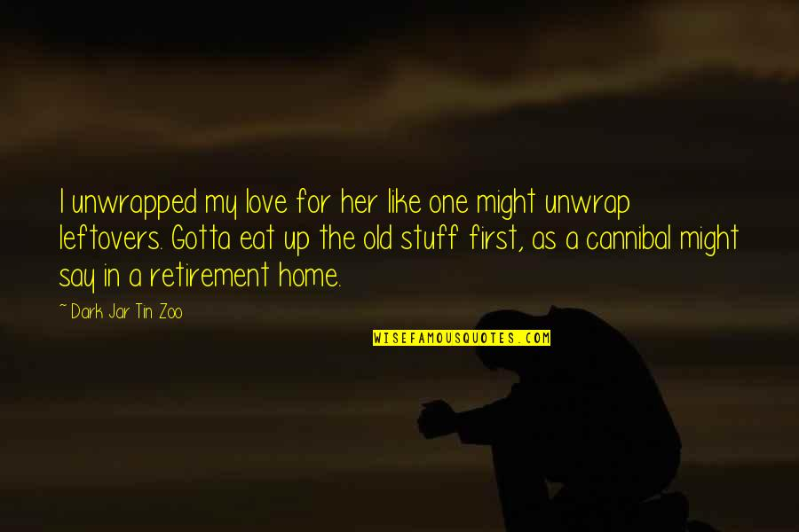 Life Old Age Quotes By Dark Jar Tin Zoo: I unwrapped my love for her like one