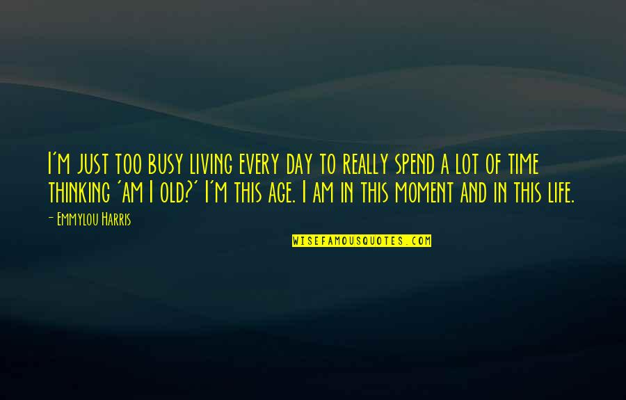 Life Old Age Quotes By Emmylou Harris: I'm just too busy living every day to