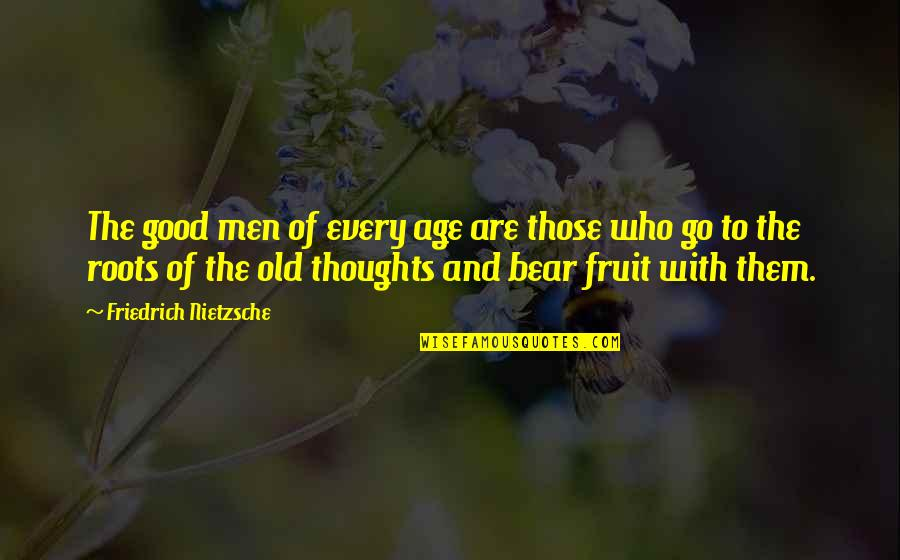 Life Old Age Quotes By Friedrich Nietzsche: The good men of every age are those