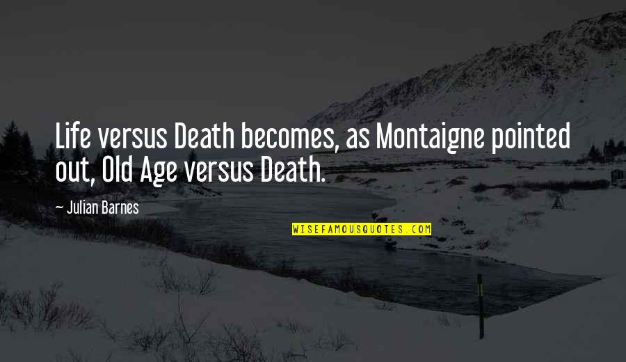 Life Old Age Quotes By Julian Barnes: Life versus Death becomes, as Montaigne pointed out,