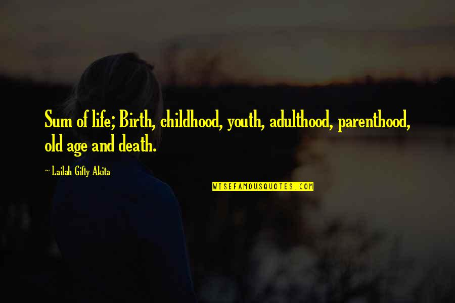 Life Old Age Quotes By Lailah Gifty Akita: Sum of life; Birth, childhood, youth, adulthood, parenthood,