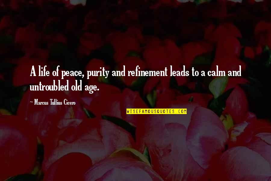 Life Old Age Quotes By Marcus Tullius Cicero: A life of peace, purity and refinement leads