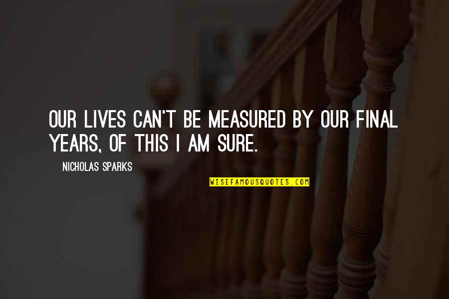 Life Old Age Quotes By Nicholas Sparks: Our lives can't be measured by our final