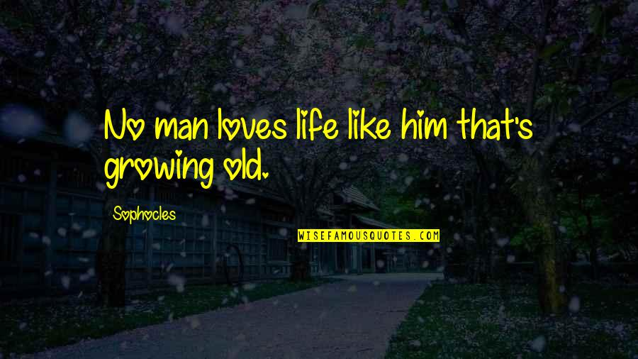 Life Old Age Quotes By Sophocles: No man loves life like him that's growing