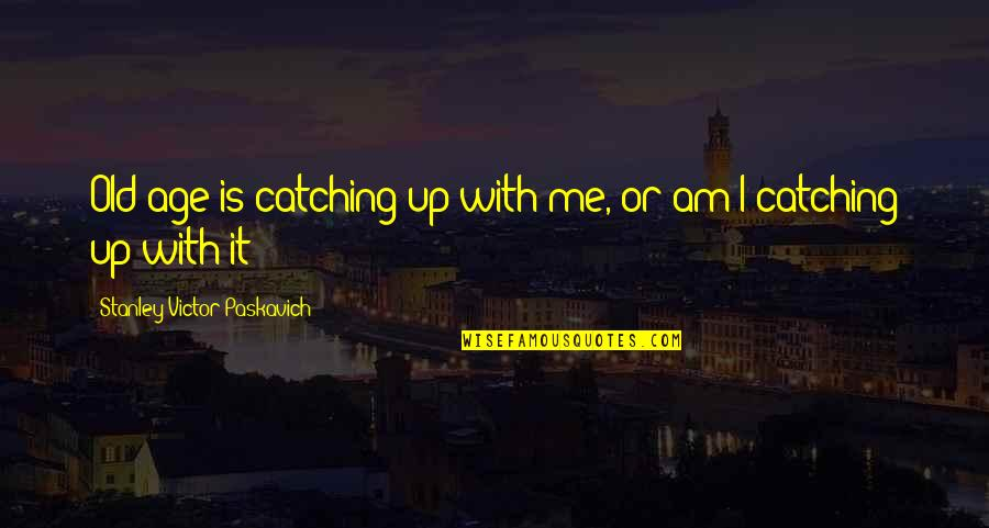 Life Old Age Quotes By Stanley Victor Paskavich: Old age is catching up with me, or