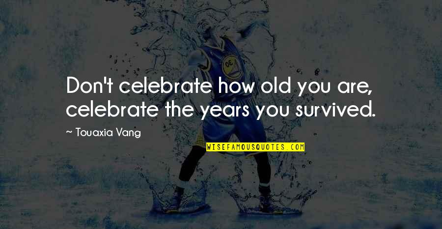 Life Old Age Quotes By Touaxia Vang: Don't celebrate how old you are, celebrate the