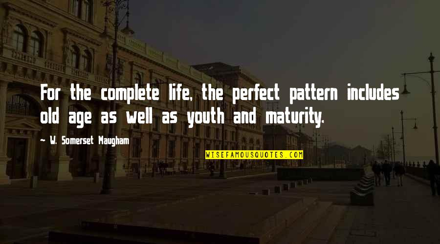 Life Old Age Quotes By W. Somerset Maugham: For the complete life, the perfect pattern includes