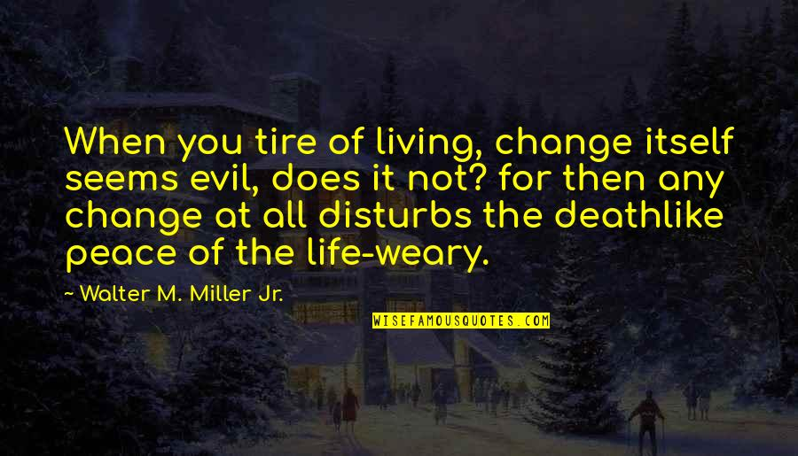 Life Old Age Quotes By Walter M. Miller Jr.: When you tire of living, change itself seems