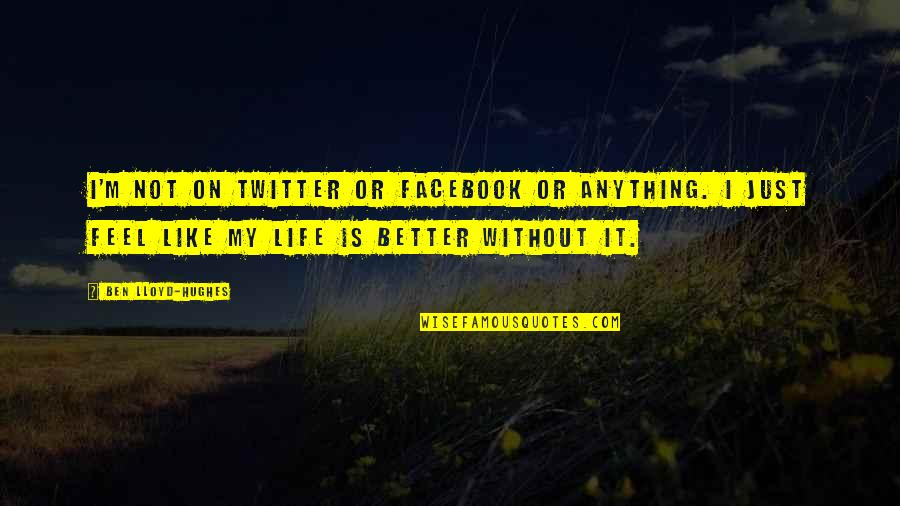 Life On Facebook Quotes By Ben Lloyd-Hughes: I'm not on Twitter or Facebook or anything.