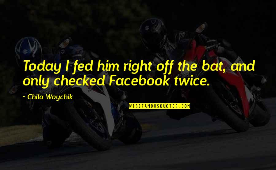 Life On Facebook Quotes By Chila Woychik: Today I fed him right off the bat,
