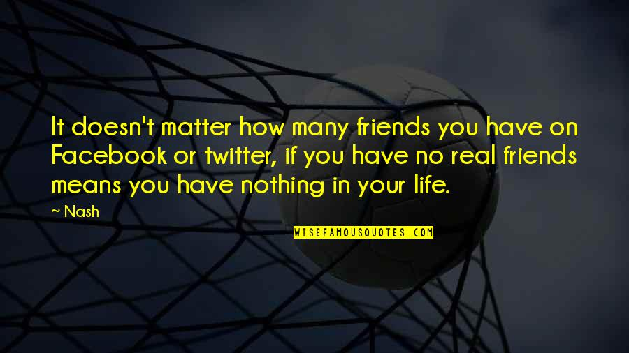 Life On Facebook Quotes By Nash: It doesn't matter how many friends you have