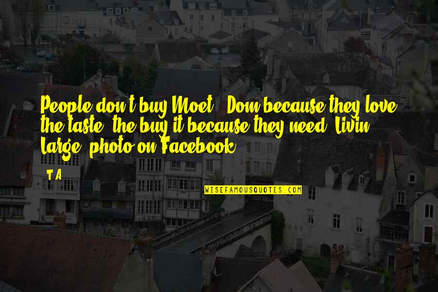 Life On Facebook Quotes By T.A: People don't buy Moet & Dom because they