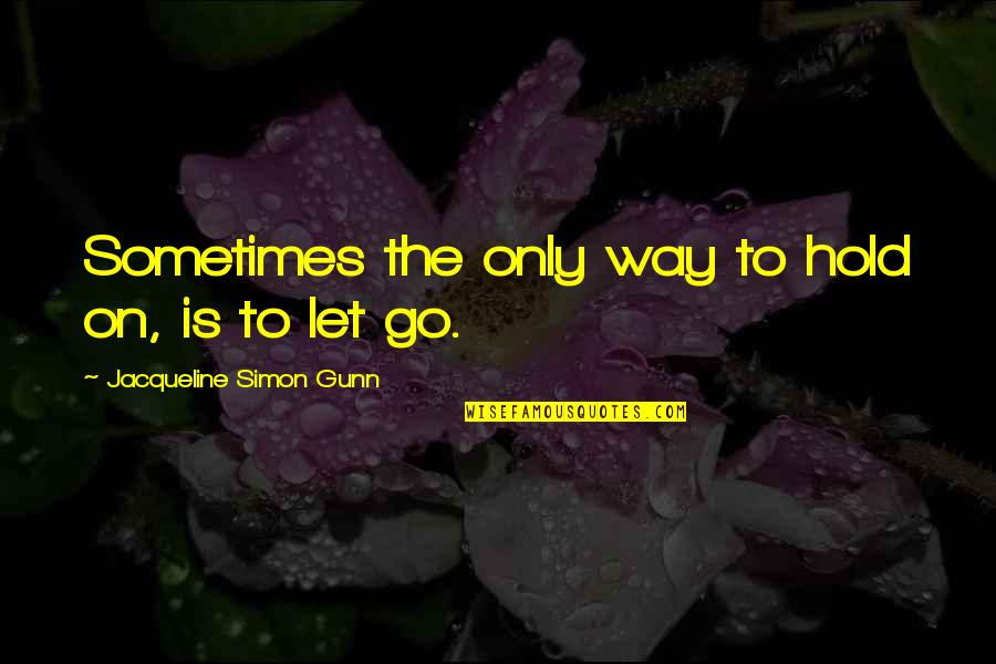 Life On Hold Quotes By Jacqueline Simon Gunn: Sometimes the only way to hold on, is
