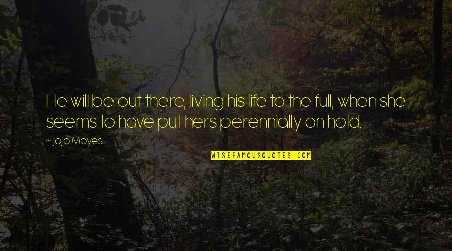Life On Hold Quotes By Jojo Moyes: He will be out there, living his life