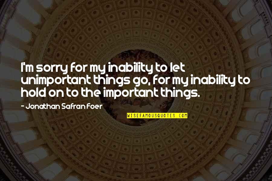 Life On Hold Quotes By Jonathan Safran Foer: I'm sorry for my inability to let unimportant