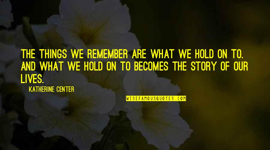 Life On Hold Quotes By Katherine Center: The things we remember are what we hold