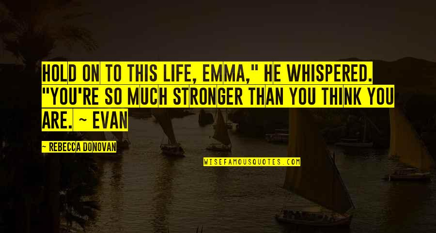 """Life On Hold Quotes By Rebecca Donovan: Hold on to this life, Emma,"""" he whispered."""