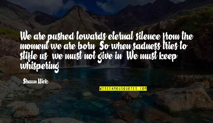 Life On Hold Quotes By Shaun Hick: We are pushed towards eternal silence from the