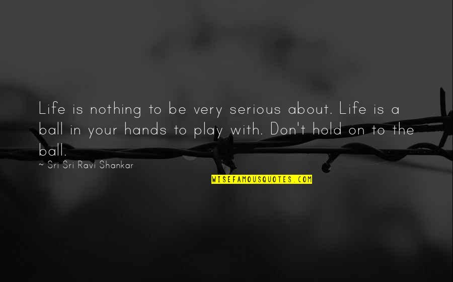 Life On Hold Quotes By Sri Sri Ravi Shankar: Life is nothing to be very serious about.