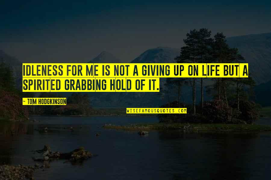 Life On Hold Quotes By Tom Hodgkinson: Idleness for me is not a giving up