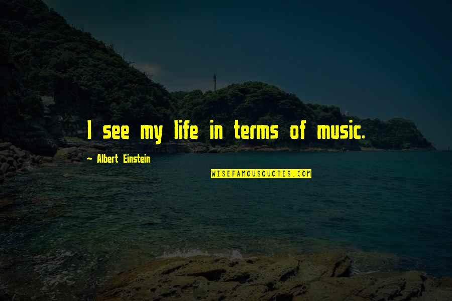 Life On My Own Terms Quotes By Albert Einstein: I see my life in terms of music.