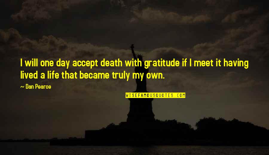 Life On My Own Terms Quotes By Dan Pearce: I will one day accept death with gratitude