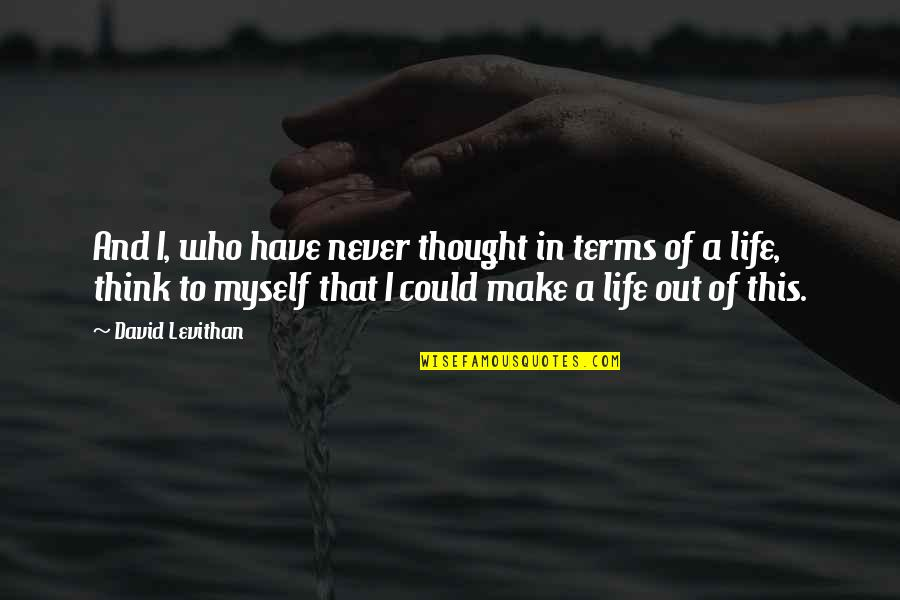 Life On My Own Terms Quotes By David Levithan: And I, who have never thought in terms