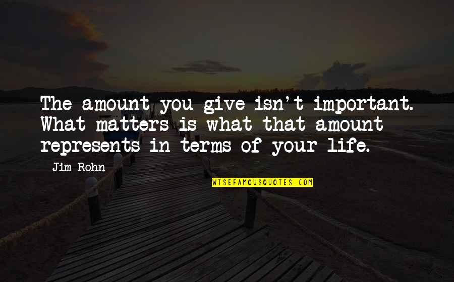 Life On My Own Terms Quotes By Jim Rohn: The amount you give isn't important. What matters