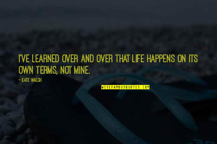 Life On My Own Terms Quotes By Kate Walsh: I've learned over and over that life happens