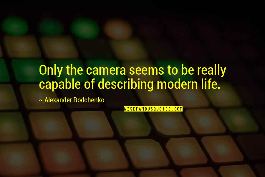 Life Only Quotes By Alexander Rodchenko: Only the camera seems to be really capable
