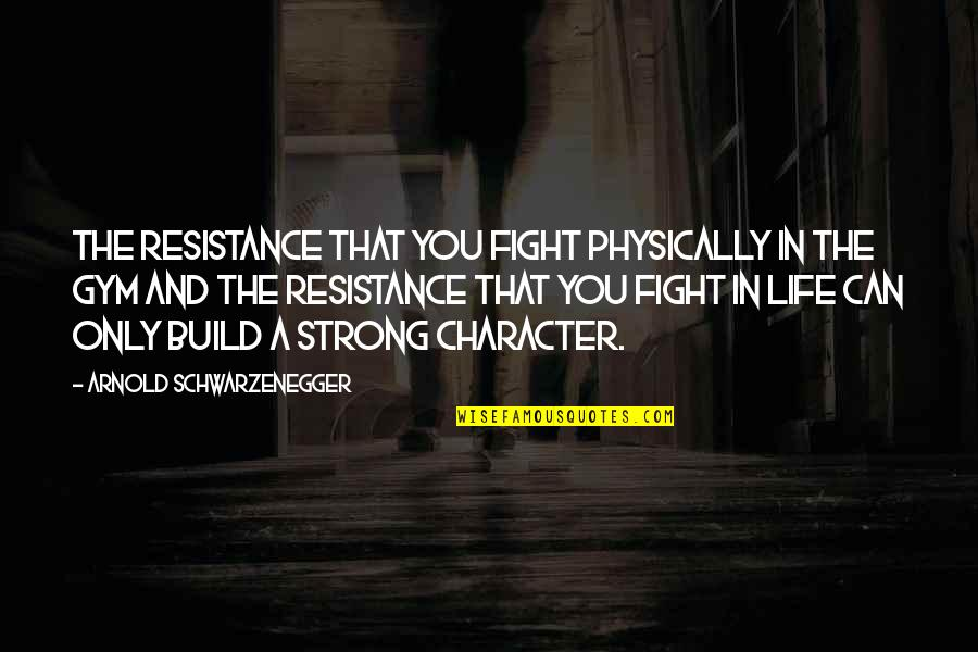 Life Only Quotes By Arnold Schwarzenegger: The resistance that you fight physically in the