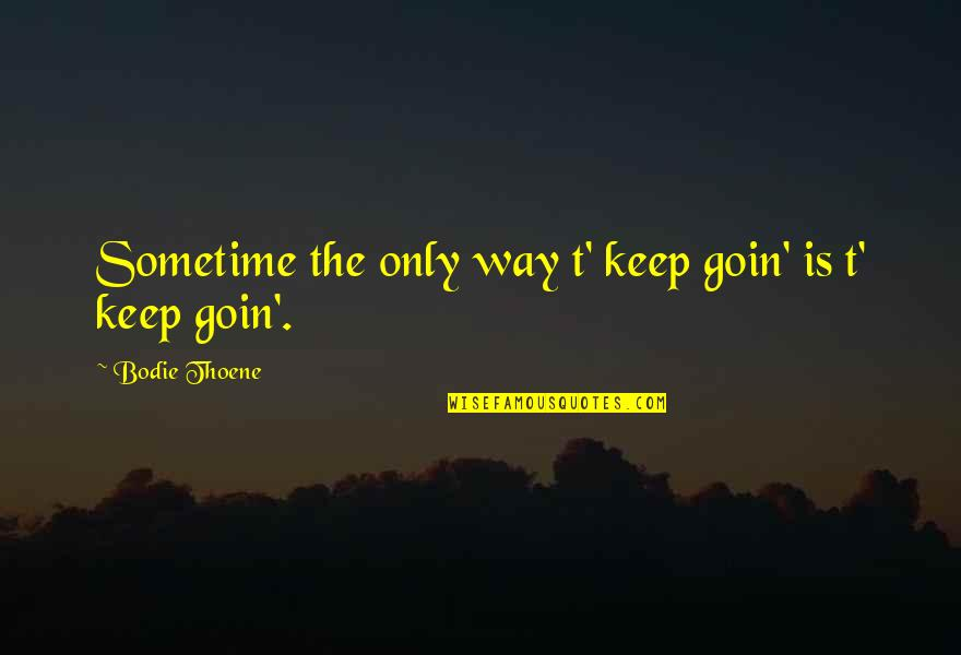 Life Only Quotes By Bodie Thoene: Sometime the only way t' keep goin' is