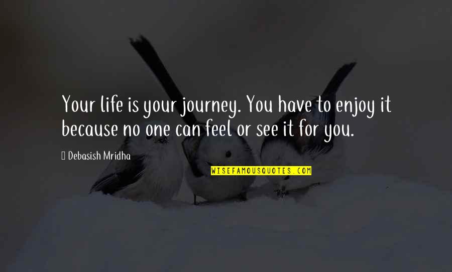 Life Only Quotes By Debasish Mridha: Your life is your journey. You have to