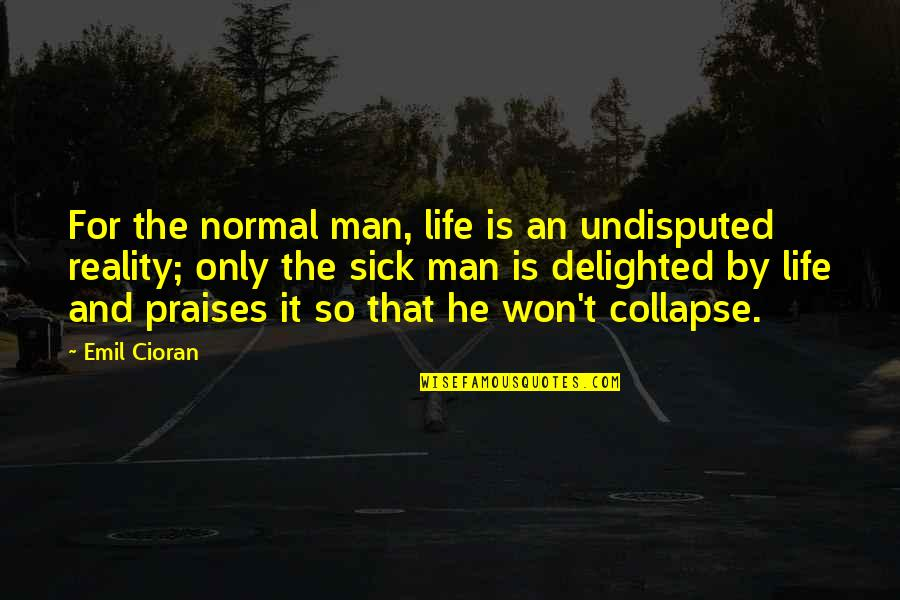 Life Only Quotes By Emil Cioran: For the normal man, life is an undisputed