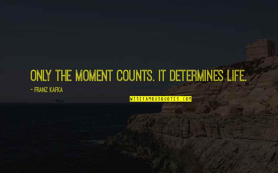 Life Only Quotes By Franz Kafka: Only the moment counts. It determines life.