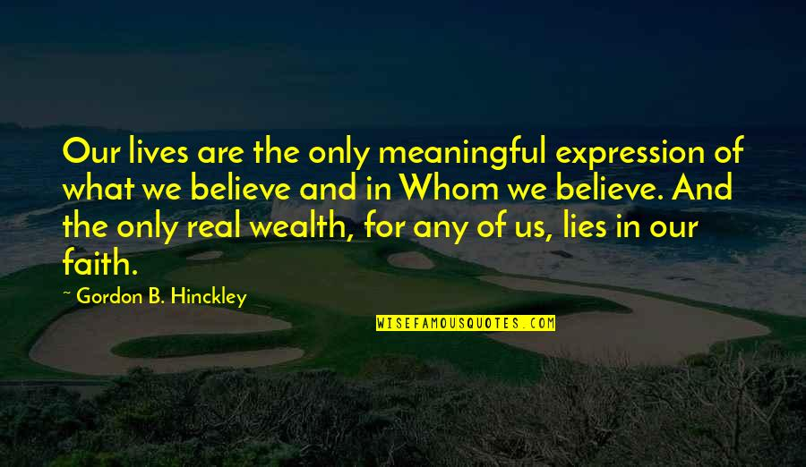 Life Only Quotes By Gordon B. Hinckley: Our lives are the only meaningful expression of