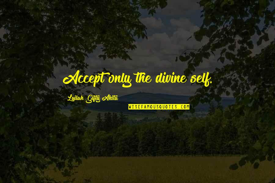 Life Only Quotes By Lailah Gifty Akita: Accept only the divine self.