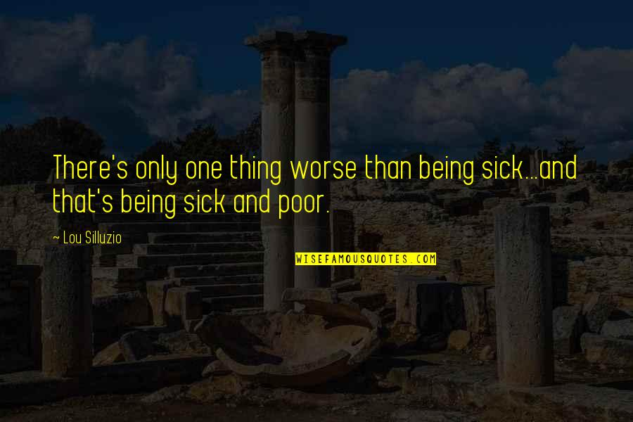 Life Only Quotes By Lou Silluzio: There's only one thing worse than being sick...and