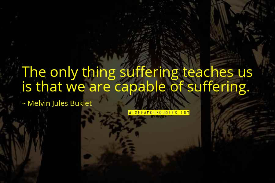 Life Only Quotes By Melvin Jules Bukiet: The only thing suffering teaches us is that