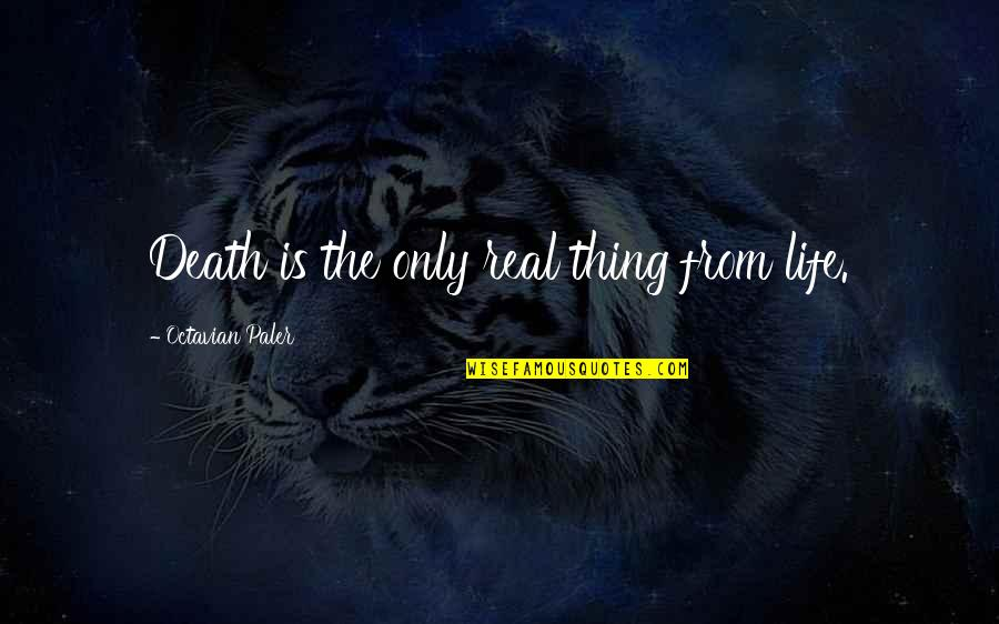 Life Only Quotes By Octavian Paler: Death is the only real thing from life.