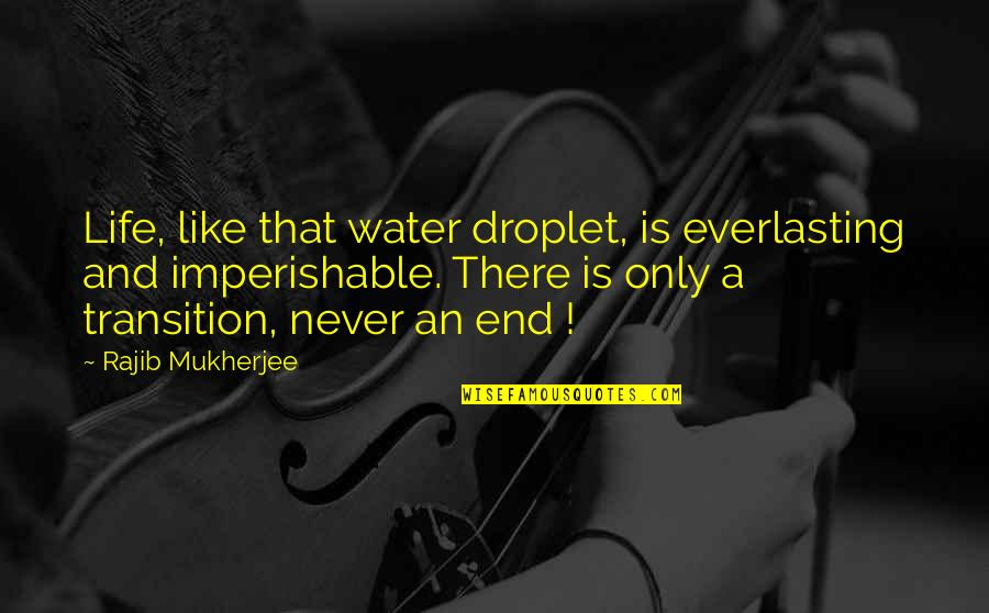 Life Only Quotes By Rajib Mukherjee: Life, like that water droplet, is everlasting and