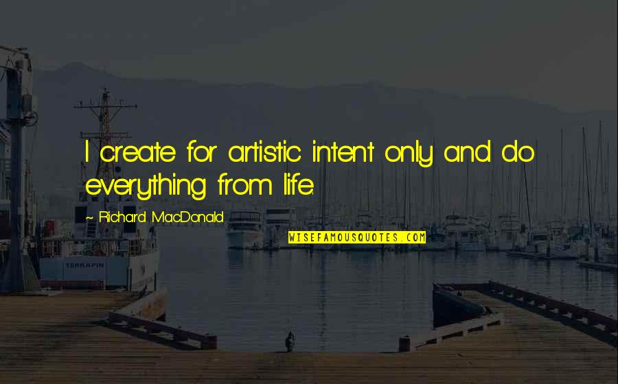 Life Only Quotes By Richard MacDonald: I create for artistic intent only and do