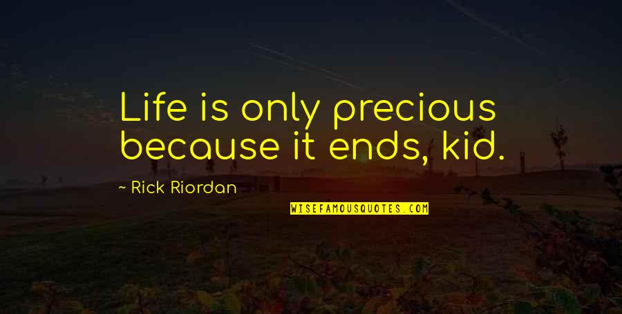 Life Only Quotes By Rick Riordan: Life is only precious because it ends, kid.