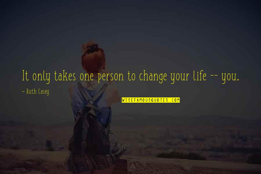 Life Only Quotes By Ruth Casey: It only takes one person to change your