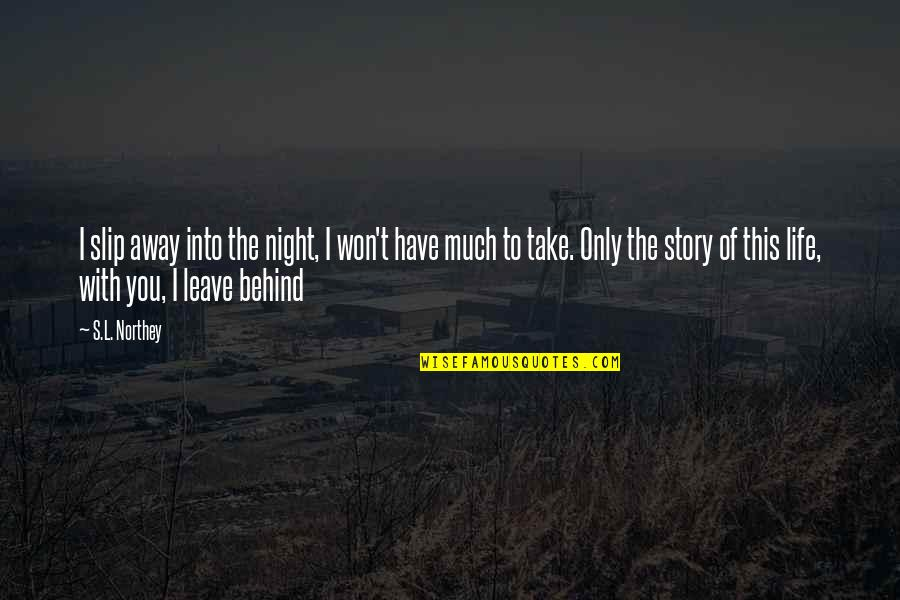 Life Only Quotes By S.L. Northey: I slip away into the night, I won't