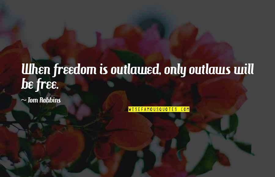 Life Only Quotes By Tom Robbins: When freedom is outlawed, only outlaws will be