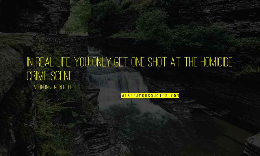 Life Only Quotes By Vernon J. Geberth: In real life, you only get one shot