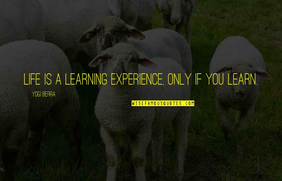 Life Only Quotes By Yogi Berra: Life is a learning experience, only if you