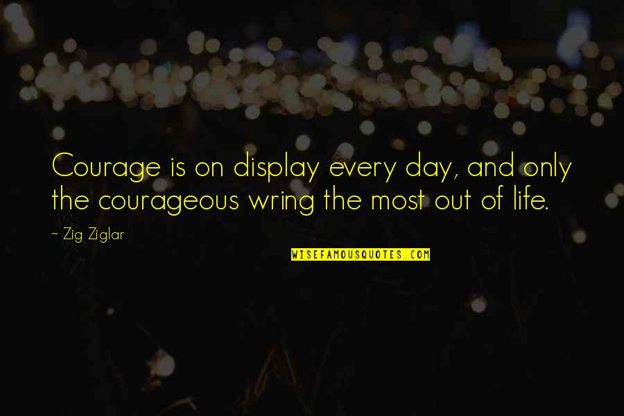 Life Only Quotes By Zig Ziglar: Courage is on display every day, and only