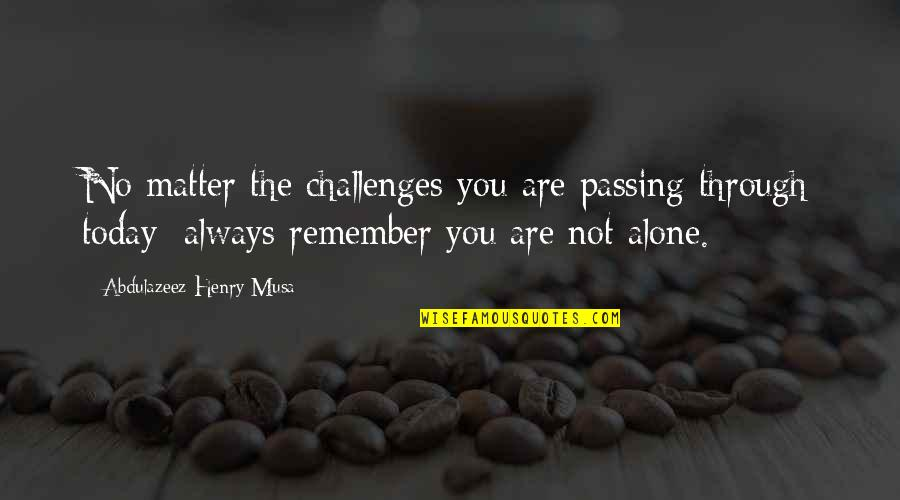 Life Passing You By Quotes By Abdulazeez Henry Musa: No matter the challenges you are passing through